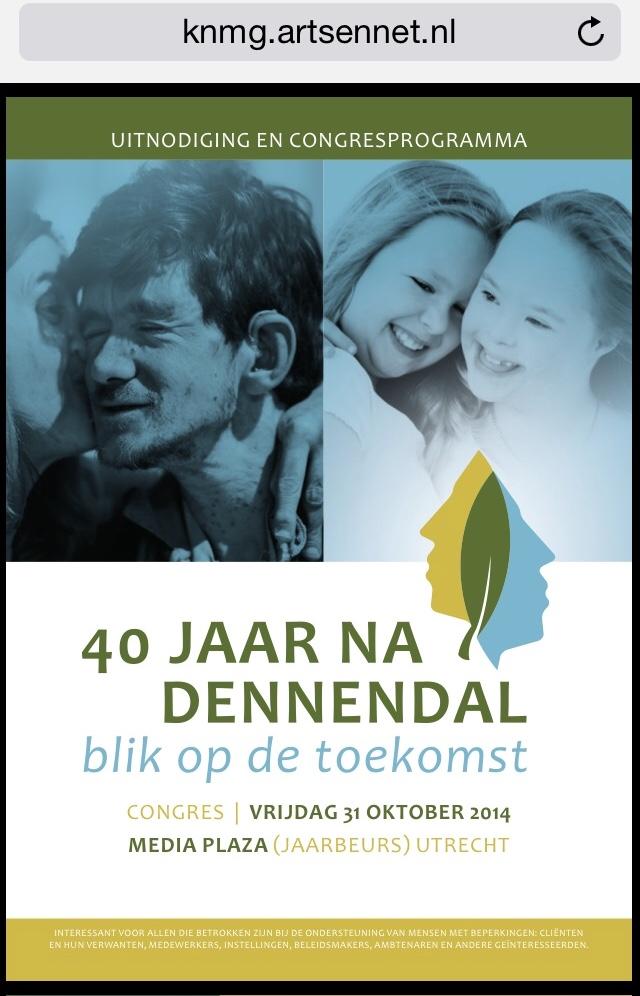 40 jaar na Dennendal - blik op de toekomst Datum: vrijdag 31 oktober 2014 Locatie: Media Plaza (Jaarbeurs), Utrecht 40 jaar geleden werd Dennendal, een afdeling voor mensen met een verstandelijke beperking binnen een psychiatrische instelling, gesloten. Binnen Dennendal had men revolutionaire opvattingen overmensen met een verstandelijke beperking. Zij werden gezien als mensen met grote mogelijkheden om zich te ontplooien en gelijkwaardig aan mensen zonder beperkingen. De maatschappij zou zich aan hen moeten aanpassen. Door de gevestigde orde werden deze opvattingen hevig bestreden. Op vrijdag 31 oktober organiseren wij het congres '40 JAAR NA DENNENDAL, blik op de toekomst' in Media Plaza (Jaarbeurs) in Utrecht. Tijdens het congres gaan we op zoek naar de ontwikkeling van waarden die de ondersteuning aan mensen met een beperking sindsdien hebben bepaald. We leggen een verband met de betekenis voor de toekomst. Er verandert immers veel in het zorglandschap en er is sprake van veranderende opvattingen over participatie en burgerschap.